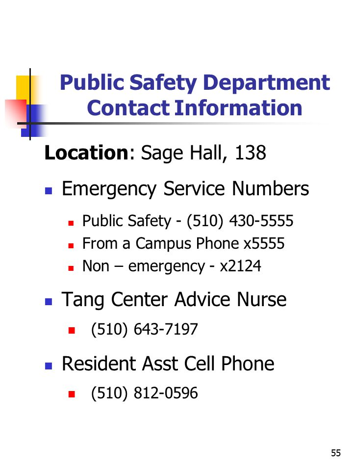 55 Public Safety Department Contact Information Location: Sage Hall, 138 Emergency Service Numbers Public Safety - (510) 430-5555 From a Campus Phone x5555 Non – emergency - x2124 Tang Center Advice Nurse (510) 643-7197 Resident Asst Cell Phone (510) 812-0596