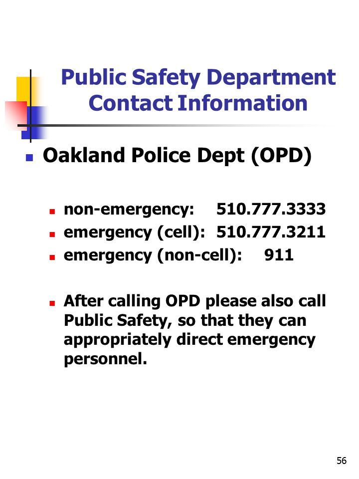 56 Public Safety Department Contact Information Oakland Police Dept (OPD) non-emergency: 510.777.3333 emergency (cell):510.777.3211 emergency (non-cel