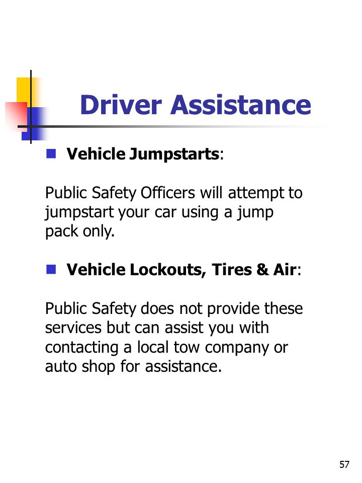 57 Driver Assistance Vehicle Jumpstarts: Public Safety Officers will attempt to jumpstart your car using a jump pack only.