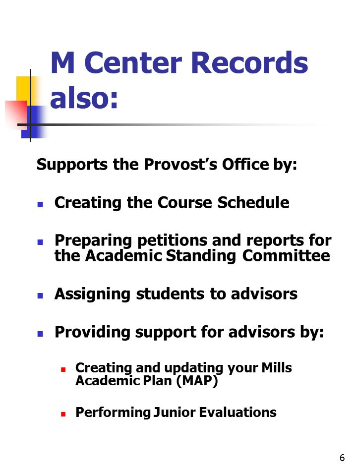 6 M Center Records also: Supports the Provost's Office by: Creating the Course Schedule Preparing petitions and reports for the Academic Standing Committee Assigning students to advisors Providing support for advisors by: Creating and updating your Mills Academic Plan (MAP) Performing Junior Evaluations