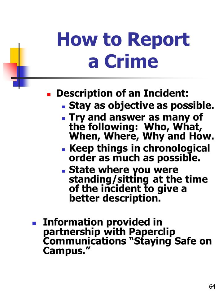 64 How to Report a Crime Description of an Incident: Stay as objective as possible. Try and answer as many of the following: Who, What, When, Where, W