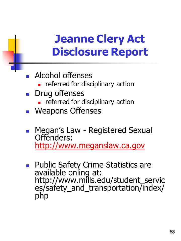 68 Jeanne Clery Act Disclosure Report Alcohol offenses referred for disciplinary action Drug offenses referred for disciplinary action Weapons Offenses Megan's Law - Registered Sexual Offenders: http://www.meganslaw.ca.gov http://www.meganslaw.ca.gov Public Safety Crime Statistics are available onling at: http://www.mills.edu/student_servic es/safety_and_transportation/index/ php