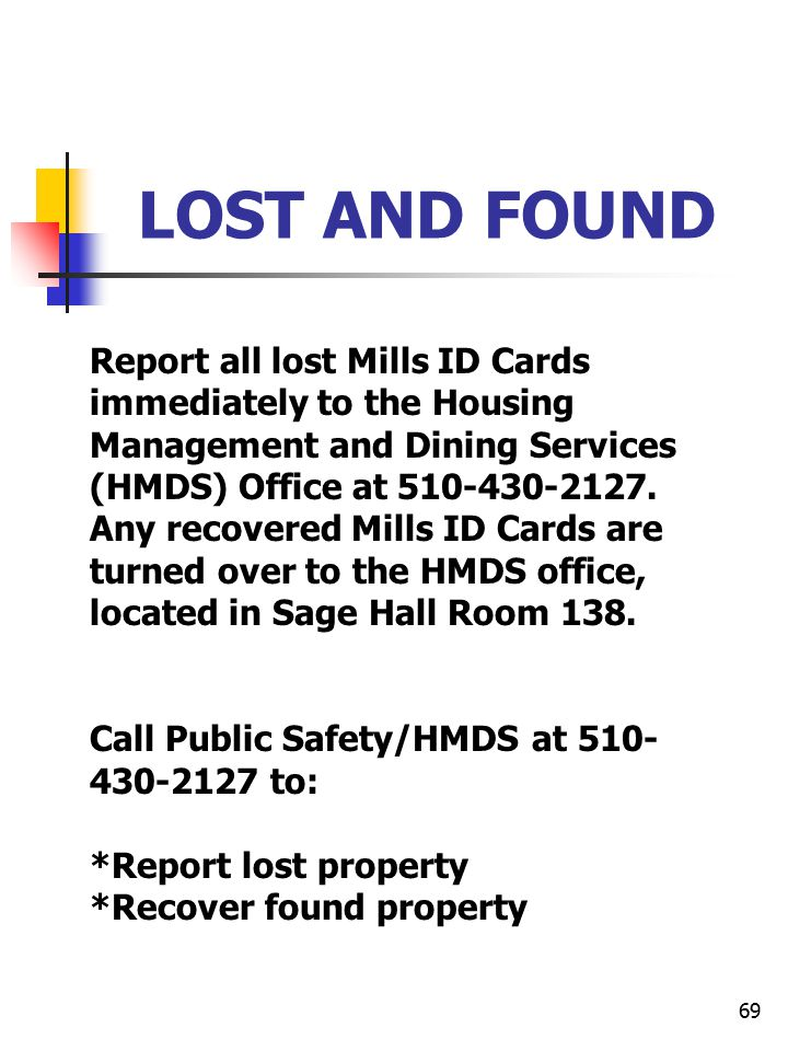 69 LOST AND FOUND Report all lost Mills ID Cards immediately to the Housing Management and Dining Services (HMDS) Office at 510-430-2127. Any recovere