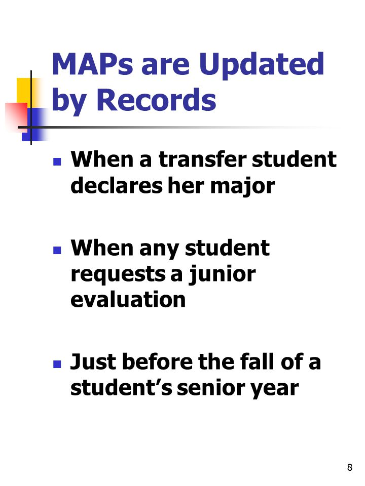 8 MAPs are Updated by Records When a transfer student declares her major When any student requests a junior evaluation Just before the fall of a stude