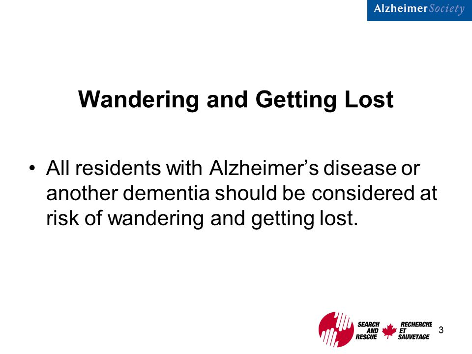 3 Wandering and Getting Lost All residents with Alzheimer's disease or another dementia should be considered at risk of wandering and getting lost.