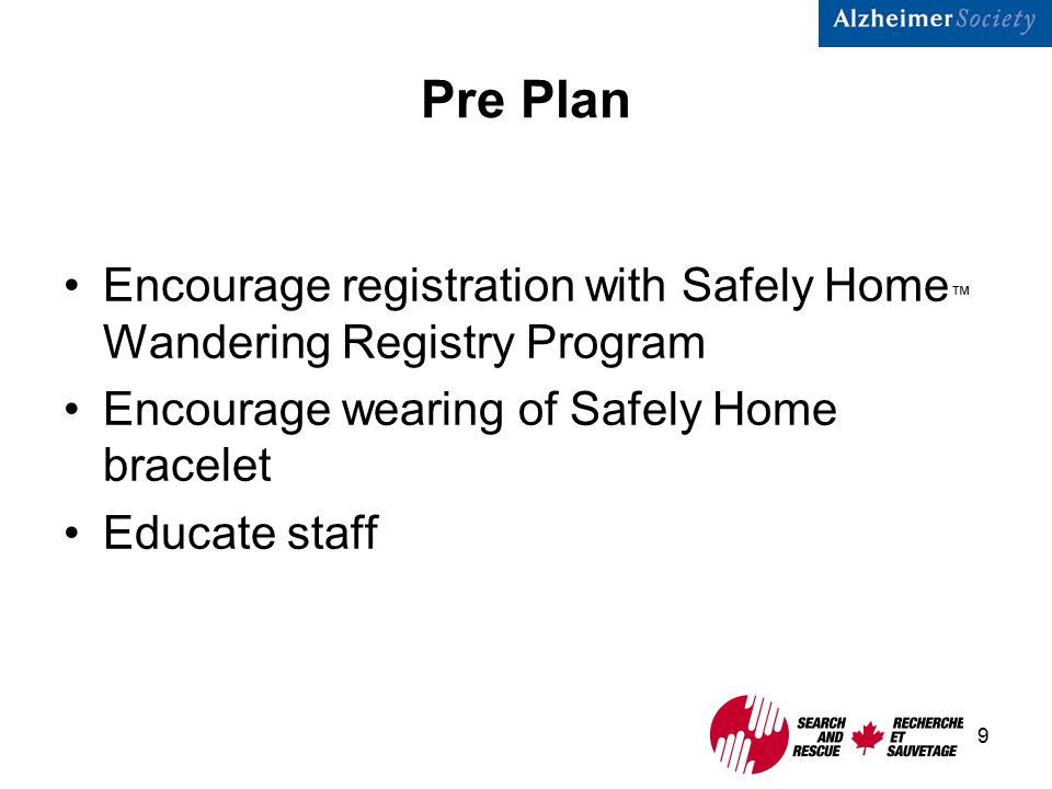 9 Pre Plan Encourage registration with Safely Home ™ Wandering Registry Program Encourage wearing of Safely Home bracelet Educate staff