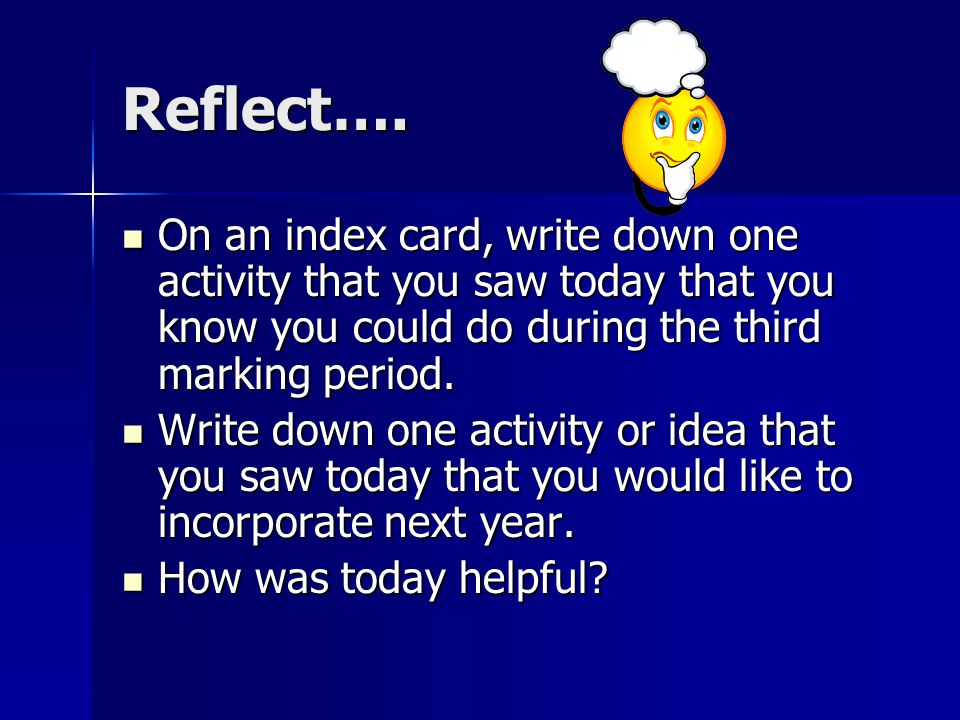 Reflect…. On an index card, write down one activity that you saw today that you know you could do during the third marking period. On an index card, w