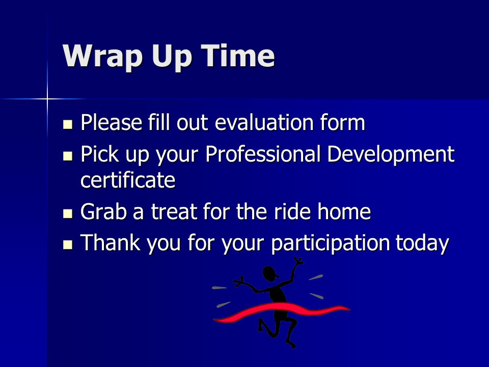 Wrap Up Time Please fill out evaluation form Please fill out evaluation form Pick up your Professional Development certificate Pick up your Professional Development certificate Grab a treat for the ride home Grab a treat for the ride home Thank you for your participation today Thank you for your participation today