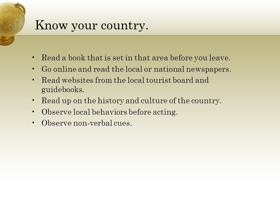 Know your country. Read a book that is set in that area before you leave.