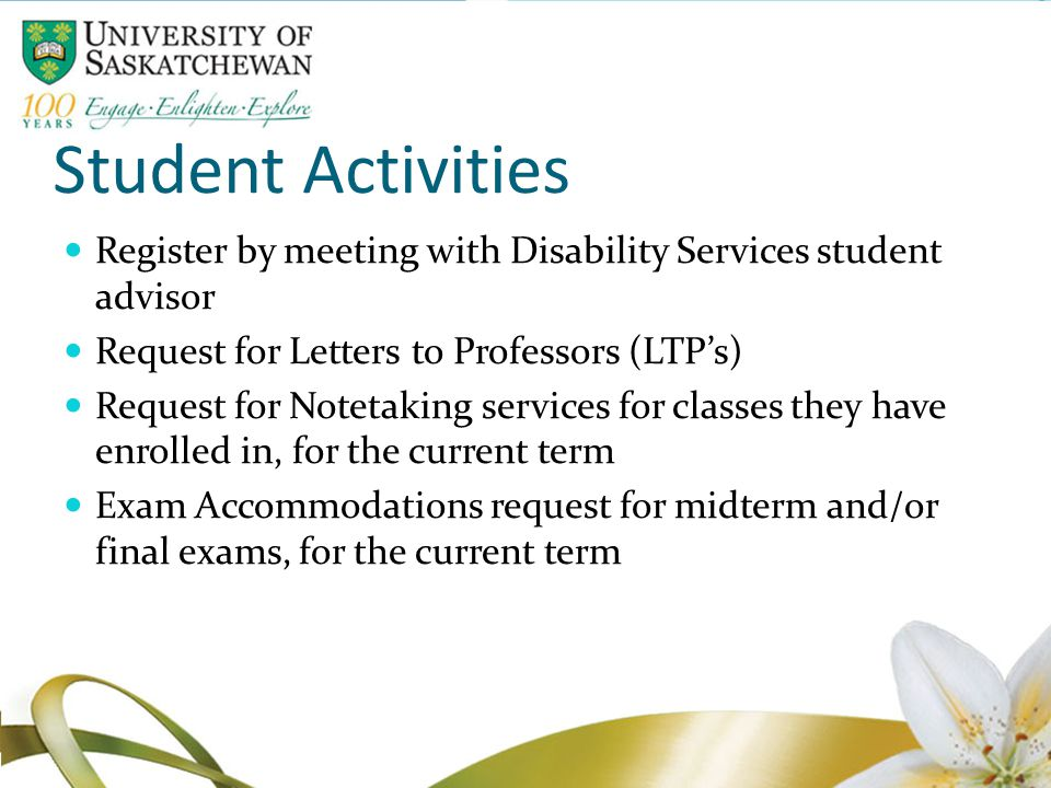 Student Activities Register by meeting with Disability Services student advisor Request for Letters to Professors (LTP's) Request for Notetaking services for classes they have enrolled in, for the current term Exam Accommodations request for midterm and/or final exams, for the current term