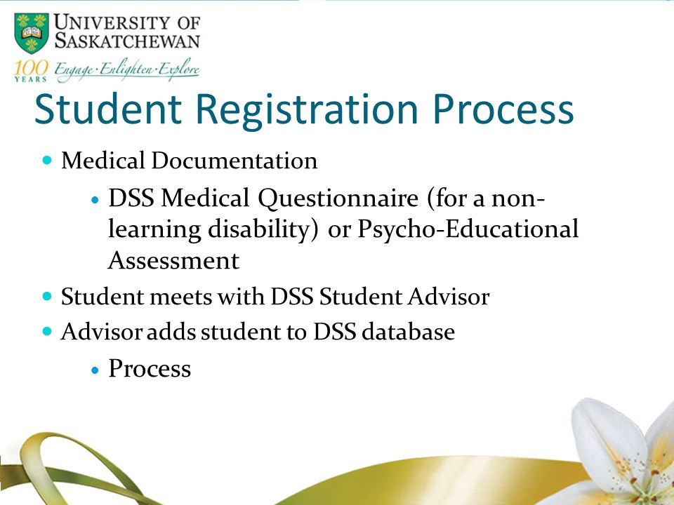 Student Registration Process Medical Documentation DSS Medical Questionnaire (for a non- learning disability) or Psycho-Educational Assessment Student meets with DSS Student Advisor Advisor adds student to DSS database Process