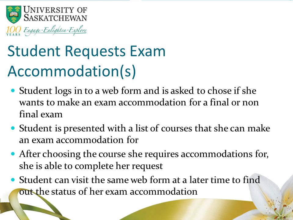 Student Requests Exam Accommodation(s) Student logs in to a web form and is asked to chose if she wants to make an exam accommodation for a final or non final exam Student is presented with a list of courses that she can make an exam accommodation for After choosing the course she requires accommodations for, she is able to complete her request Student can visit the same web form at a later time to find out the status of her exam accommodation