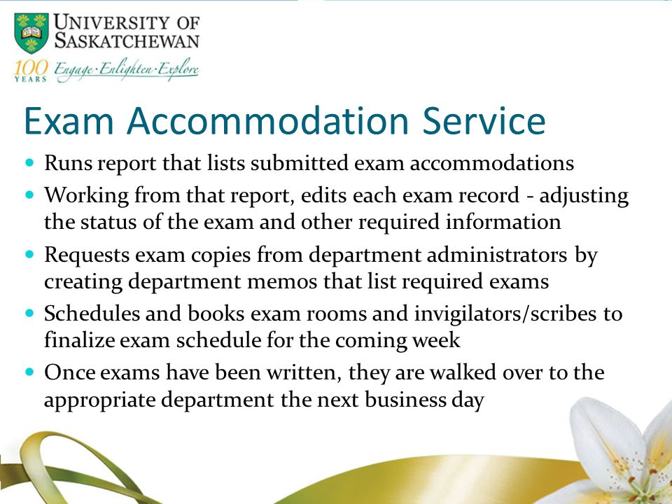 Exam Accommodation Service Runs report that lists submitted exam accommodations Working from that report, edits each exam record - adjusting the status of the exam and other required information Requests exam copies from department administrators by creating department memos that list required exams Schedules and books exam rooms and invigilators/scribes to finalize exam schedule for the coming week Once exams have been written, they are walked over to the appropriate department the next business day