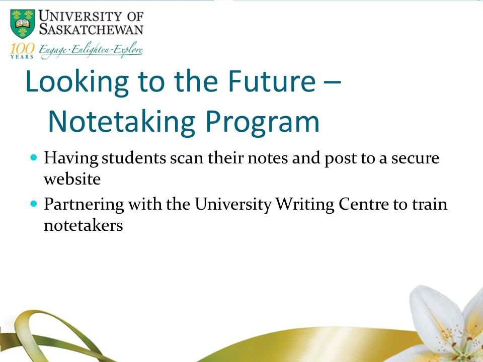 Looking to the Future – Notetaking Program Having students scan their notes and post to a secure website Partnering with the University Writing Centre