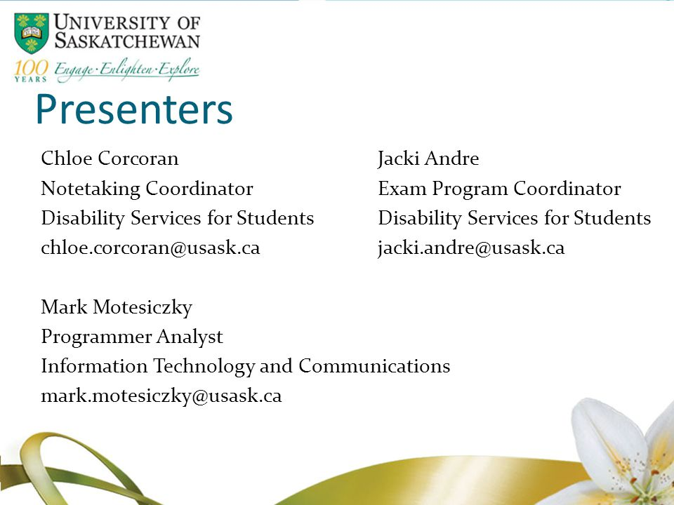 Presenters Chloe CorcoranJacki Andre Notetaking CoordinatorExam Program Coordinator Disability Services for Students chloe.corcoran@usask.cajacki.andre@usask.ca Mark Motesiczky Programmer Analyst Information Technology and Communications mark.motesiczky@usask.ca