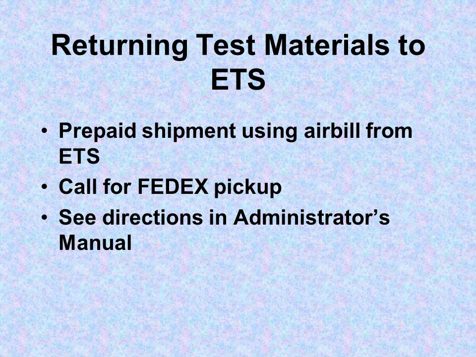 Returning Test Materials to ETS Prepaid shipment using airbill from ETS Call for FEDEX pickup See directions in Administrator's Manual