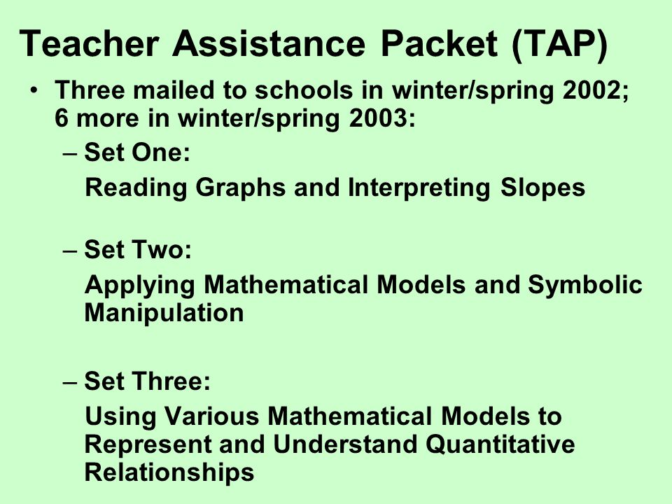 Teacher Assistance Packet (TAP) Three mailed to schools in winter/spring 2002; 6 more in winter/spring 2003: –Set One: Reading Graphs and Interpreting Slopes –Set Two: Applying Mathematical Models and Symbolic Manipulation –Set Three: Using Various Mathematical Models to Represent and Understand Quantitative Relationships