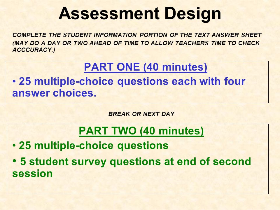 Assessment Design COMPLETE THE STUDENT INFORMATION PORTION OF THE TEXT ANSWER SHEET (MAY DO A DAY OR TWO AHEAD OF TIME TO ALLOW TEACHERS TIME TO CHECK ACCCURACY.) PART ONE (40 minutes) 25 multiple-choice questions each with four answer choices.