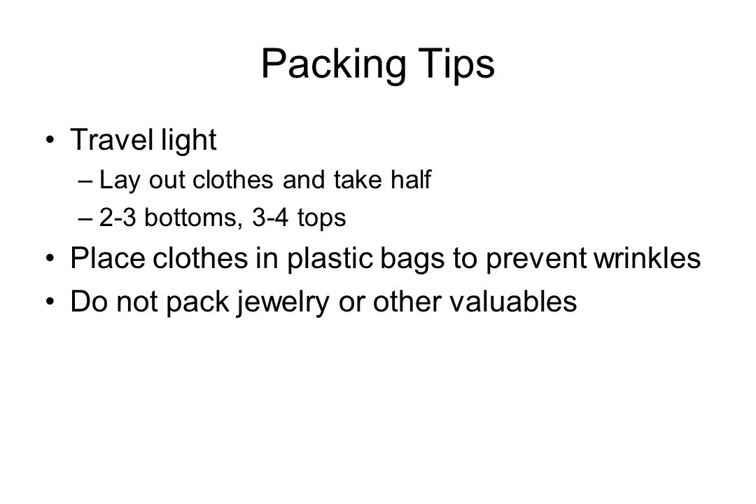 Packing Tips Travel light –Lay out clothes and take half –2-3 bottoms, 3-4 tops Place clothes in plastic bags to prevent wrinkles Do not pack jewelry or other valuables