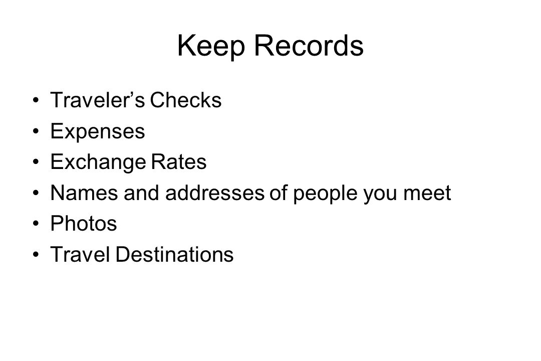 Keep Records Traveler's Checks Expenses Exchange Rates Names and addresses of people you meet Photos Travel Destinations