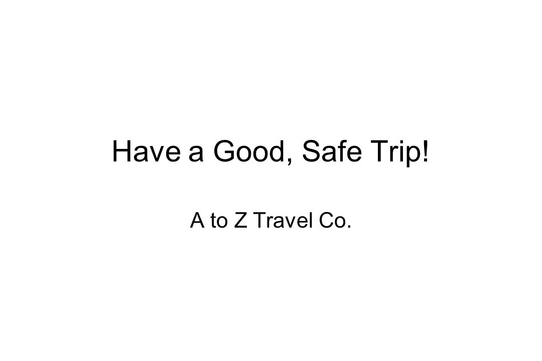 Have a Good, Safe Trip! A to Z Travel Co.