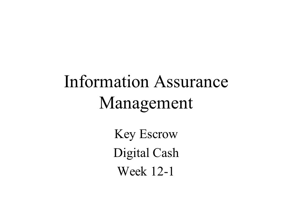 Information Assurance Management Key Escrow Digital Cash Week 12-1