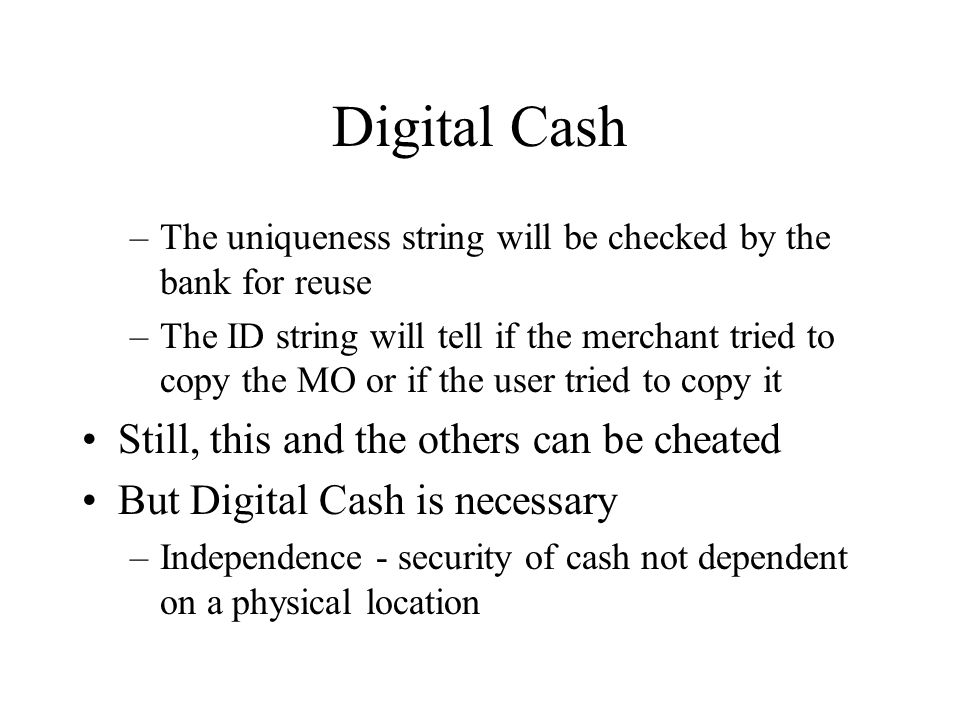Digital Cash –The uniqueness string will be checked by the bank for reuse –The ID string will tell if the merchant tried to copy the MO or if the user tried to copy it Still, this and the others can be cheated But Digital Cash is necessary –Independence - security of cash not dependent on a physical location