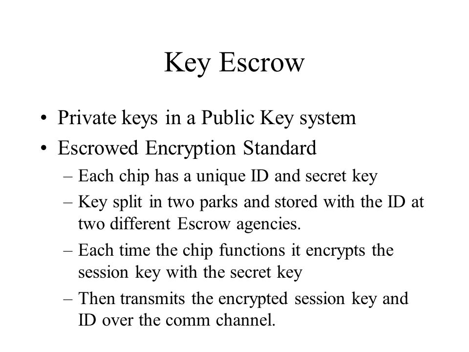 Key Escrow Private keys in a Public Key system Escrowed Encryption Standard –Each chip has a unique ID and secret key –Key split in two parks and stor
