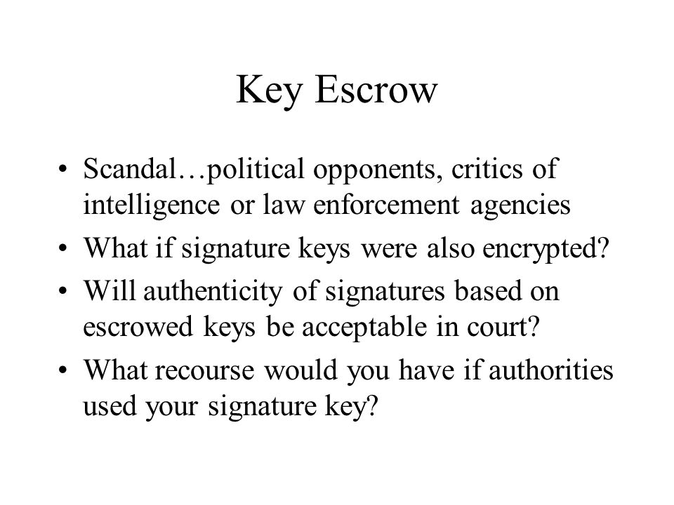Key Escrow Scandal…political opponents, critics of intelligence or law enforcement agencies What if signature keys were also encrypted? Will authentic