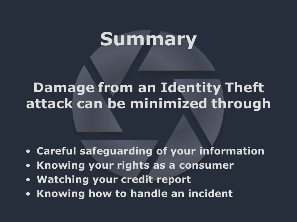 Summary Careful safeguarding of your information Knowing your rights as a consumer Watching your credit report Knowing how to handle an incident Damage from an Identity Theft attack can be minimized through