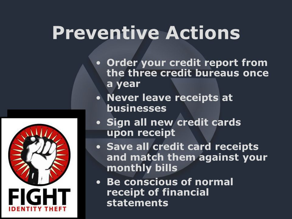 Preventive Actions Order your credit report from the three credit bureaus once a year Never leave receipts at businesses Sign all new credit cards upon receipt Save all credit card receipts and match them against your monthly bills Be conscious of normal receipt of financial statements