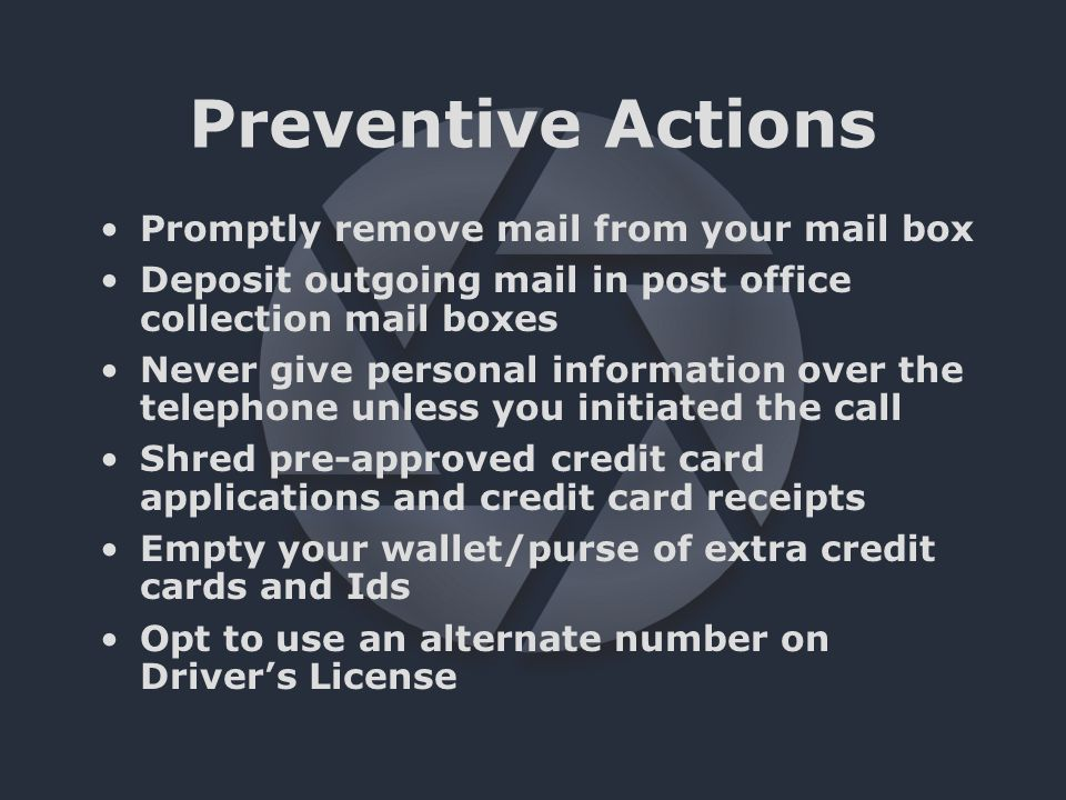 Preventive Actions Promptly remove mail from your mail box Deposit outgoing mail in post office collection mail boxes Never give personal information over the telephone unless you initiated the call Shred pre-approved credit card applications and credit card receipts Empty your wallet/purse of extra credit cards and Ids Opt to use an alternate number on Driver's License