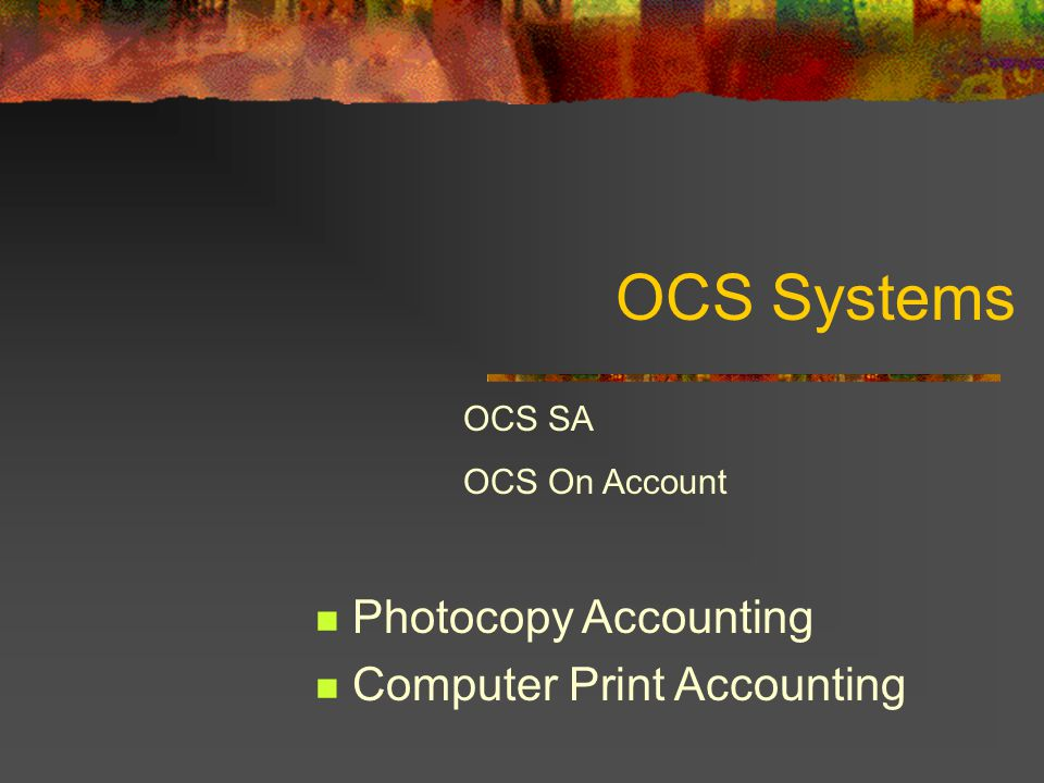 OCS On Account / Real Estate Track and bill printer and/or copier use OCS offers 2 systems OCS SA: basic accounting – basic reporting for printing only OCS On Account : Creates invoices allows for print and copy control.