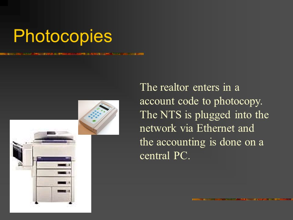 Photocopies The realtor enters in a account code to photocopy. The NTS is plugged into the network via Ethernet and the accounting is done on a centra