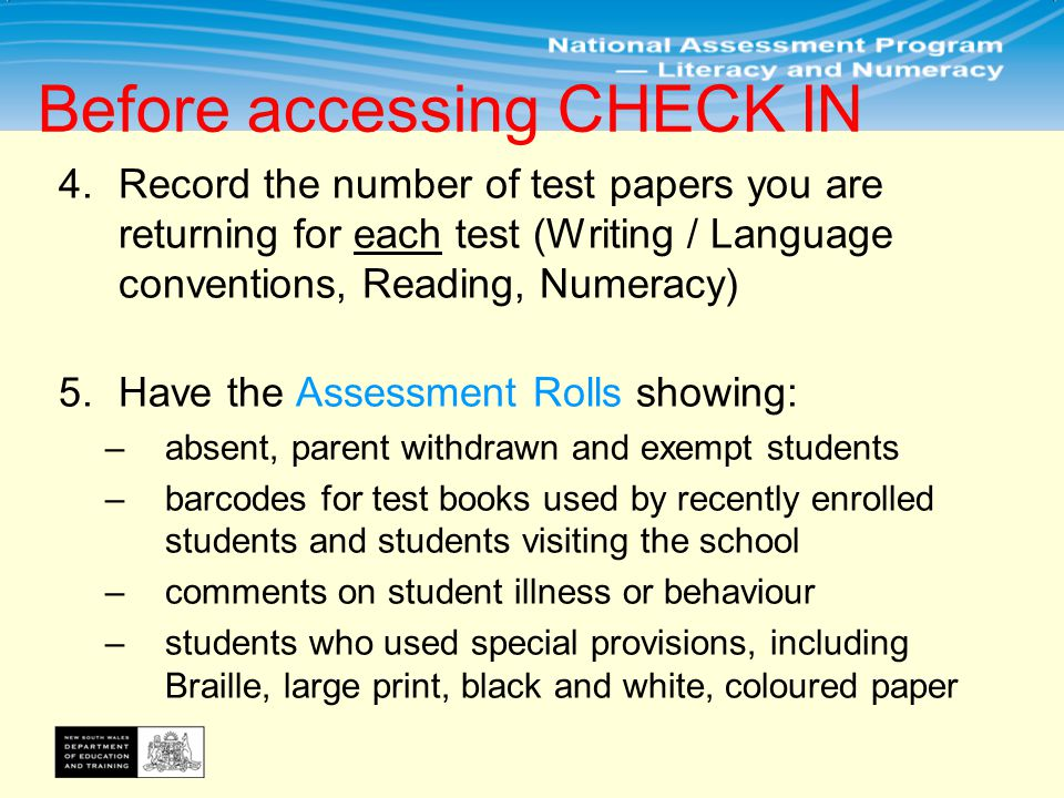 4.Record the number of test papers you are returning for each test (Writing / Language conventions, Reading, Numeracy) 5.Have the Assessment Rolls showing: –absent, parent withdrawn and exempt students –barcodes for test books used by recently enrolled students and students visiting the school –comments on student illness or behaviour –students who used special provisions, including Braille, large print, black and white, coloured paper Before accessing CHECK IN