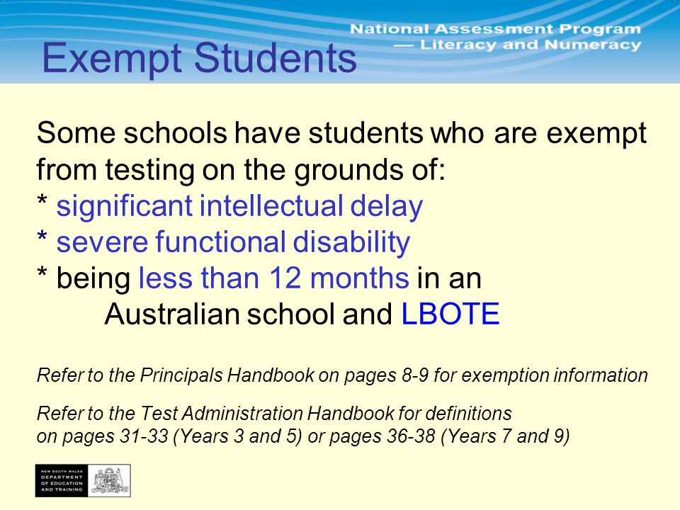 Some schools have students who are exempt from testing on the grounds of: * significant intellectual delay * severe functional disability * being less than 12 months in an Australian school and LBOTE Refer to the Principals Handbook on pages 8-9 for exemption information Refer to the Test Administration Handbook for definitions on pages 31-33 (Years 3 and 5) or pages 36-38 (Years 7 and 9) Exempt Students