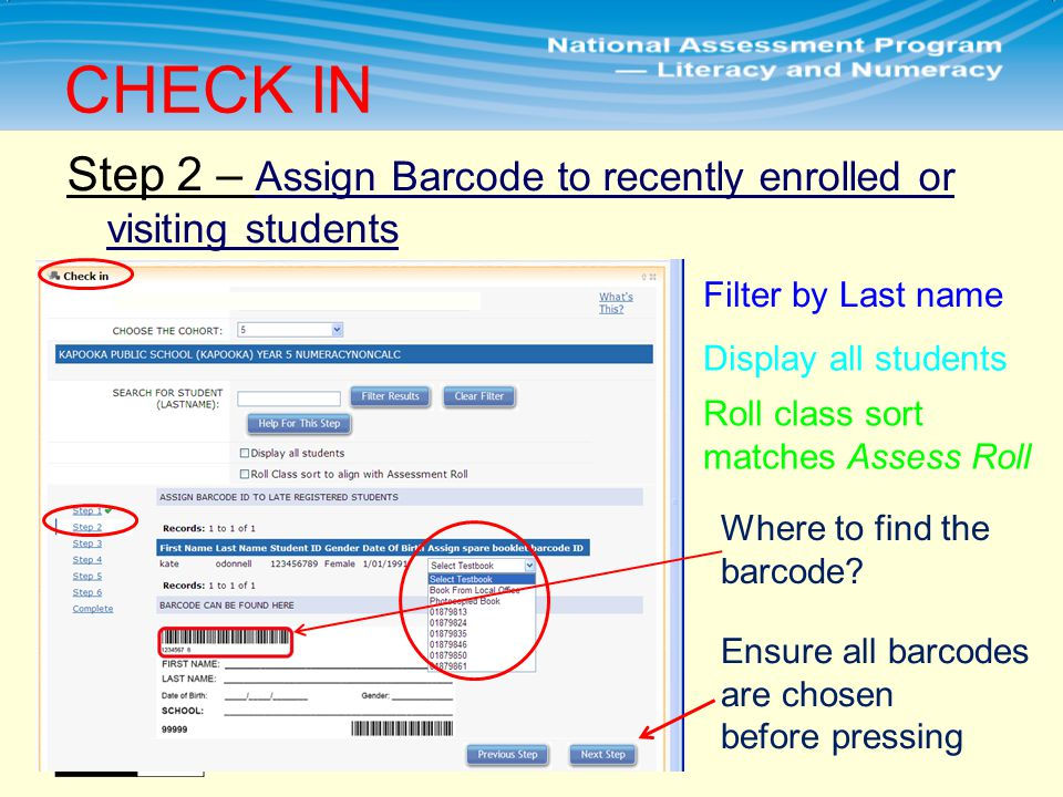 Step 2 – Assign Barcode to recently enrolled or visiting students CHECK IN Filter by Last name Display all students Roll class sort matches Assess Roll Ensure all barcodes are chosen before pressing Where to find the barcode