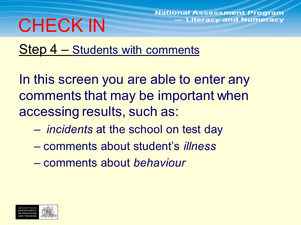 Step 4 – Students with comments In this screen you are able to enter any comments that may be important when accessing results, such as: – incidents at the school on test day –comments about student's illness –comments about behaviour CHECK IN