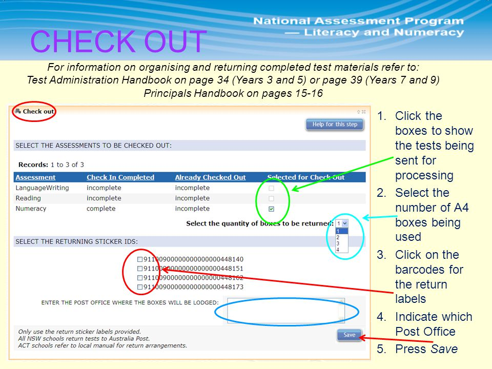 For information on organising and returning completed test materials refer to: Test Administration Handbook on page 34 (Years 3 and 5) or page 39 (Years 7 and 9) Principals Handbook on pages 15-16 1.Click the boxes to show the tests being sent for processing 2.Select the number of A4 boxes being used 3.Click on the barcodes for the return labels 4.Indicate which Post Office 5.Press Save