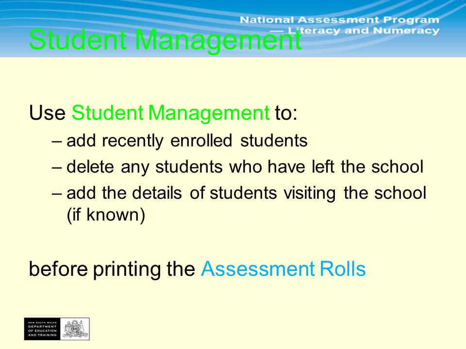 Use Student Management to: –add recently enrolled students –delete any students who have left the school –add the details of students visiting the school (if known) before printing the Assessment Rolls Student Management