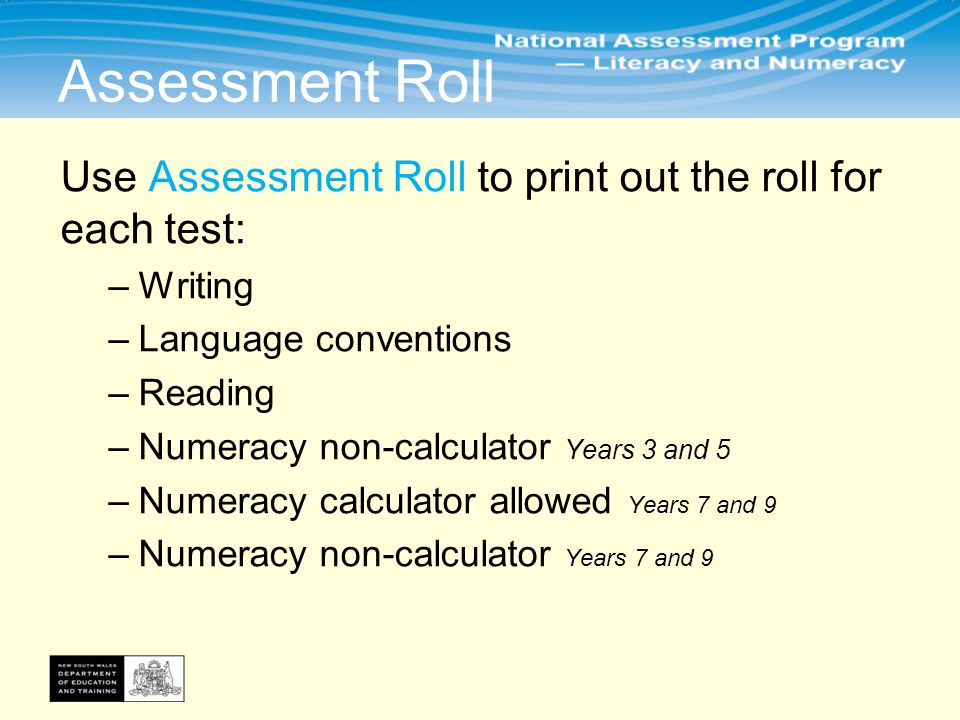 Assessment Roll Use Assessment Roll to print out the roll for each test: –Writing –Language conventions –Reading –Numeracy non-calculator Years 3 and 5 –Numeracy calculator allowed Years 7 and 9 –Numeracy non-calculator Years 7 and 9