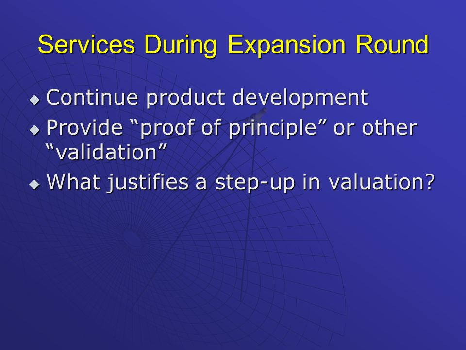 Services During Expansion Round  Continue product development  Provide proof of principle or other validation  What justifies a step-up in valuation