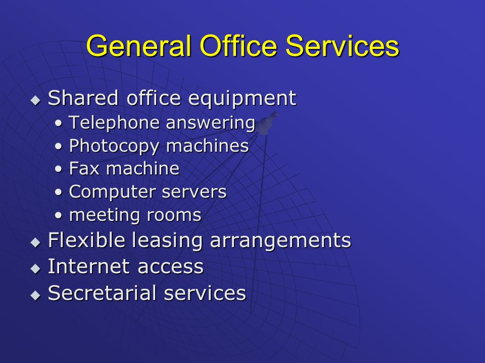 General Office Services  Shared office equipment Telephone answeringTelephone answering Photocopy machinesPhotocopy machines Fax machineFax machine Computer serversComputer servers meeting roomsmeeting rooms  Flexible leasing arrangements  Internet access  Secretarial services