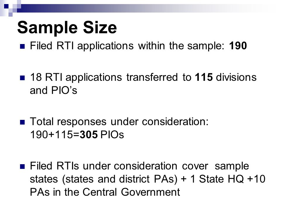 Sample Size Filed RTI applications within the sample: 190 18 RTI applications transferred to 115 divisions and PIO's Total responses under consideration: 190+115=305 PIOs Filed RTIs under consideration cover sample states (states and district PAs) + 1 State HQ +10 PAs in the Central Government