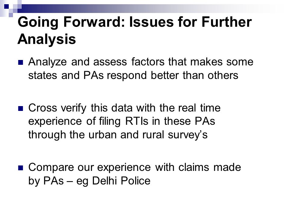 Going Forward: Issues for Further Analysis Analyze and assess factors that makes some states and PAs respond better than others Cross verify this data with the real time experience of filing RTIs in these PAs through the urban and rural survey's Compare our experience with claims made by PAs – eg Delhi Police