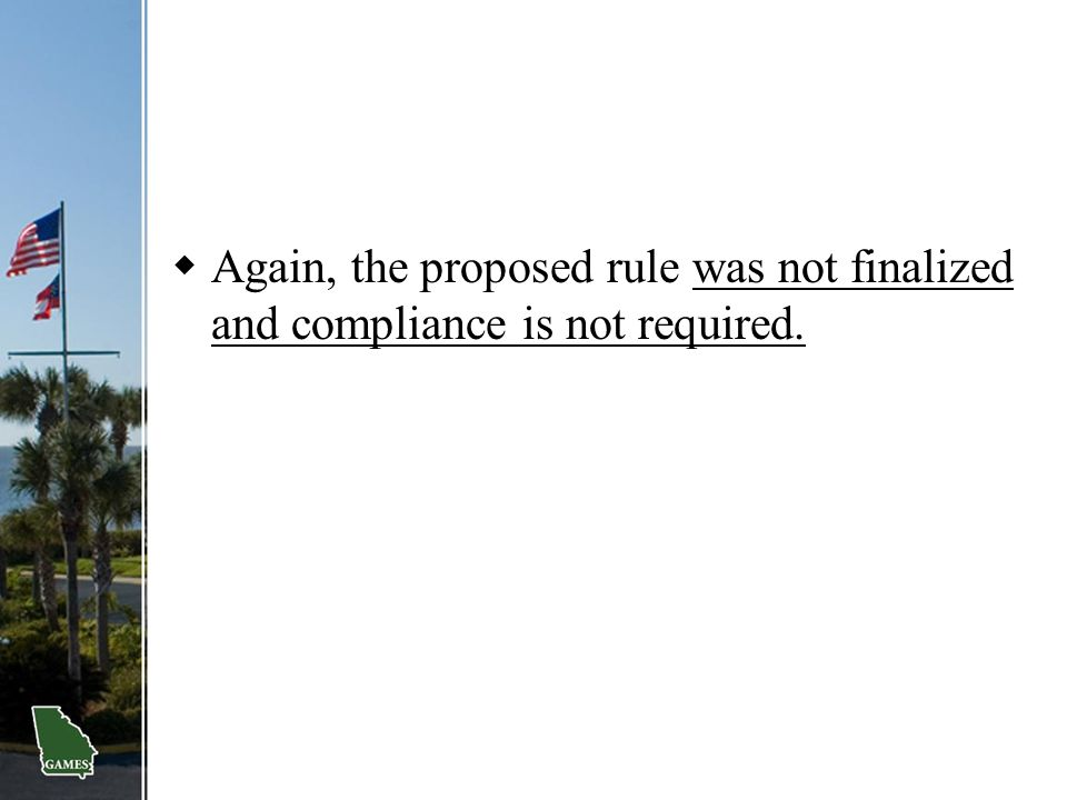  Again, the proposed rule was not finalized and compliance is not required.