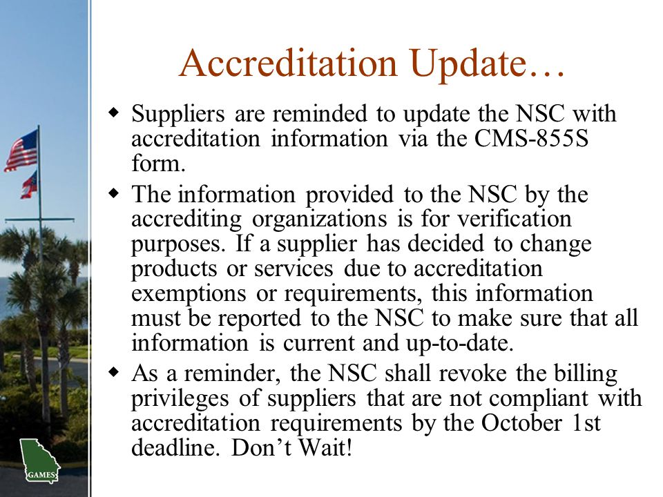Accreditation Update…  Suppliers are reminded to update the NSC with accreditation information via the CMS-855S form.  The information provided to t