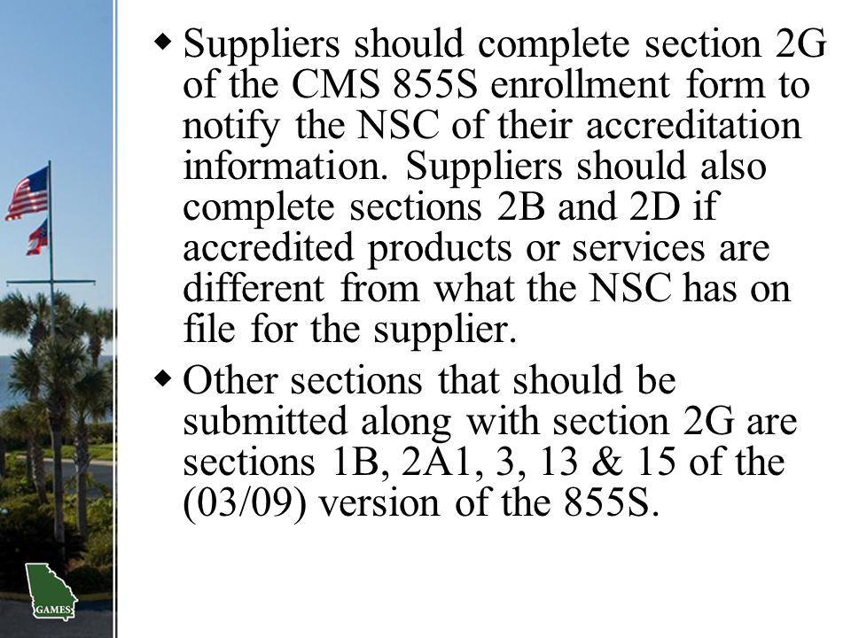  Suppliers should complete section 2G of the CMS 855S enrollment form to notify the NSC of their accreditation information. Suppliers should also com