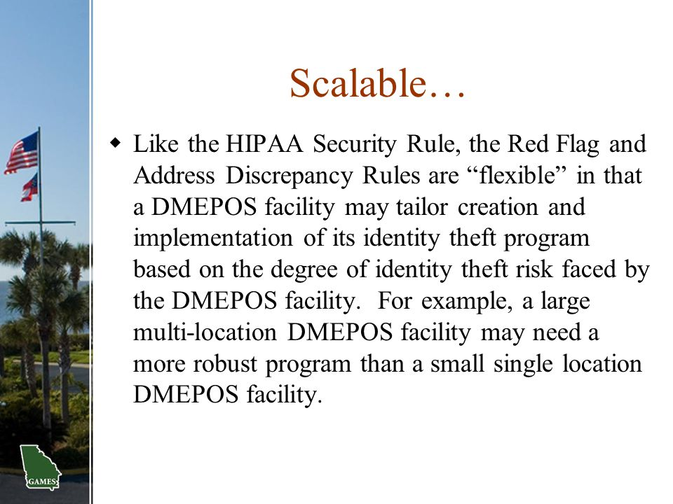 """Scalable…  Like the HIPAA Security Rule, the Red Flag and Address Discrepancy Rules are """"flexible"""" in that a DMEPOS facility may tailor creation and"""