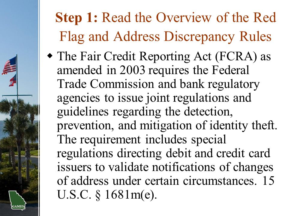 Step 1: Read the Overview of the Red Flag and Address Discrepancy Rules  The Fair Credit Reporting Act (FCRA) as amended in 2003 requires the Federal